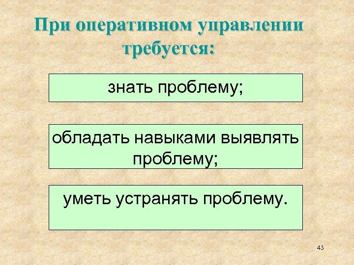 При оперативном управлении требуется: знать проблему; обладать навыками выявлять проблему; уметь устранять проблему. 43