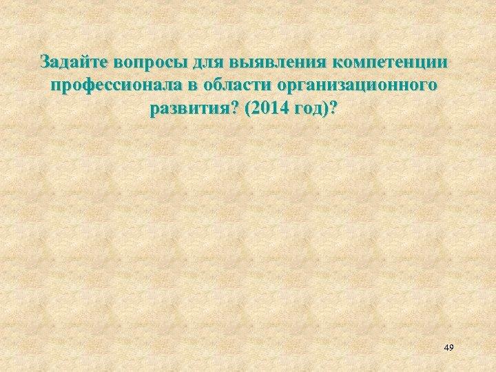 Задайте вопросы для выявления компетенции профессионала в области организационного развития? (2014 год)? 49