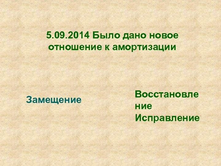 5. 09. 2014 Было дано новое отношение к амортизации Замещение Восстановле ние Исправление