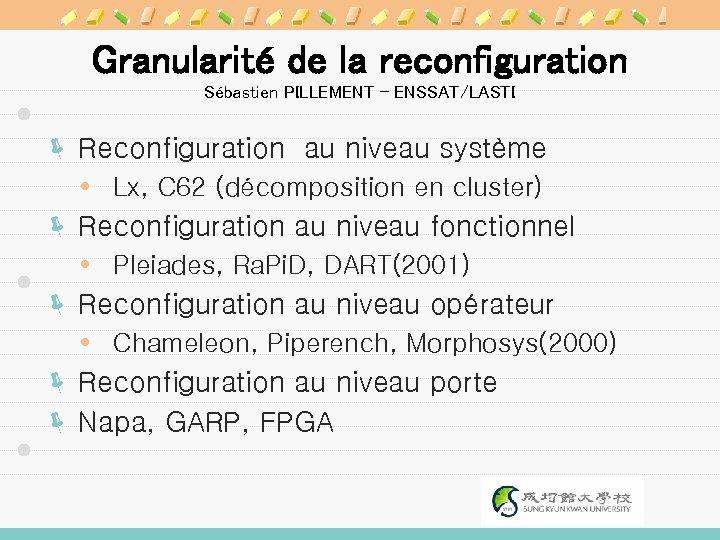 Granularité de la reconfiguration Sébastien PILLEMENT - ENSSAT/LASTI ë Reconfiguration au niveau système Lx,