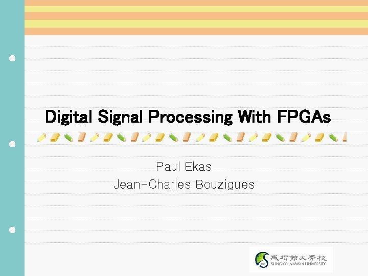 Digital Signal Processing With FPGAs Paul Ekas Jean-Charles Bouzigues