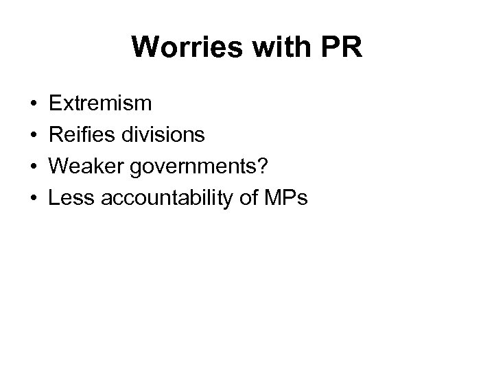Worries with PR • • Extremism Reifies divisions Weaker governments? Less accountability of MPs