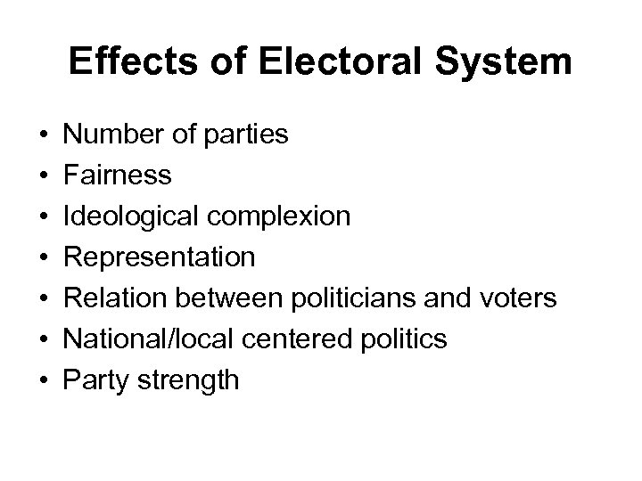 Effects of Electoral System • • Number of parties Fairness Ideological complexion Representation Relation