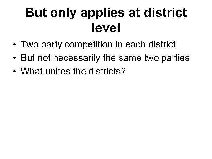 But only applies at district level • Two party competition in each district •