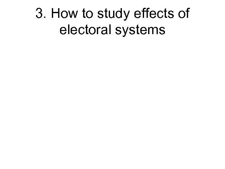 3. How to study effects of electoral systems