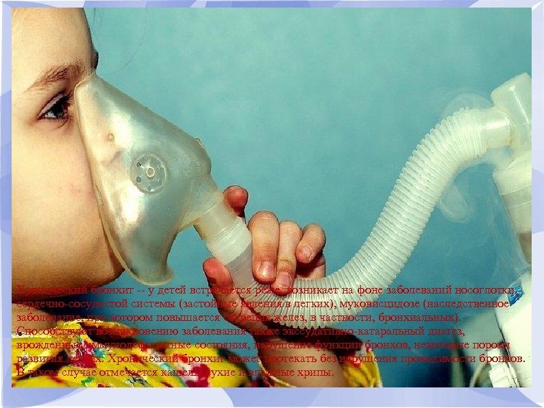 Хронический бронхит -- у детей встречается реже, возникает на фоне заболеваний носоглотки, сердечно-сосудистой системы