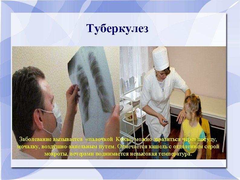 Туберкулез Заболевание вызывается «палочкой Коха» , можно заразиться через посуду, мочалку, воздушно-капельным путем. Отмечается