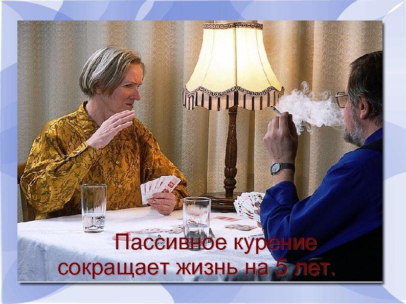 Пассивное курение сокращает жизнь на 5 лет.