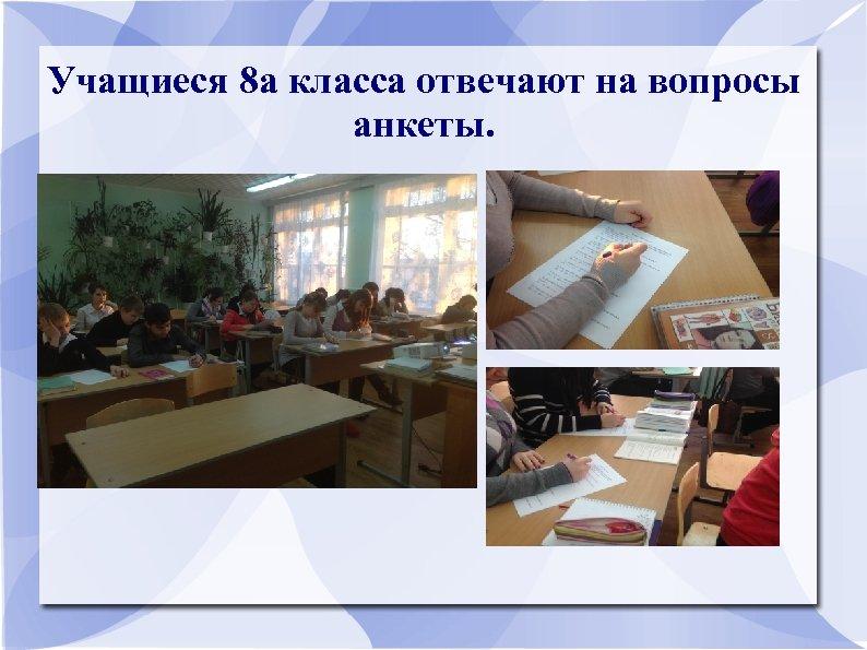Учащиеся 8 а класса отвечают на вопросы анкеты.