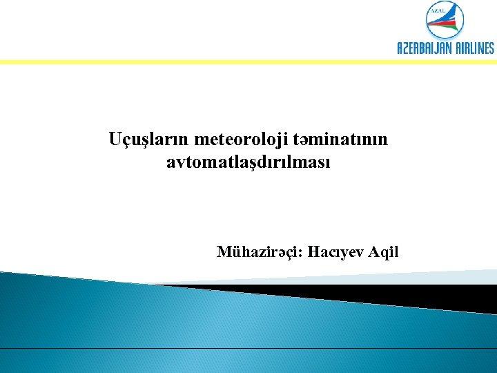 Uçuşların meteoroloji təminatının avtomatlaşdırılması Mühazirəçi: Hacıyev Aqil