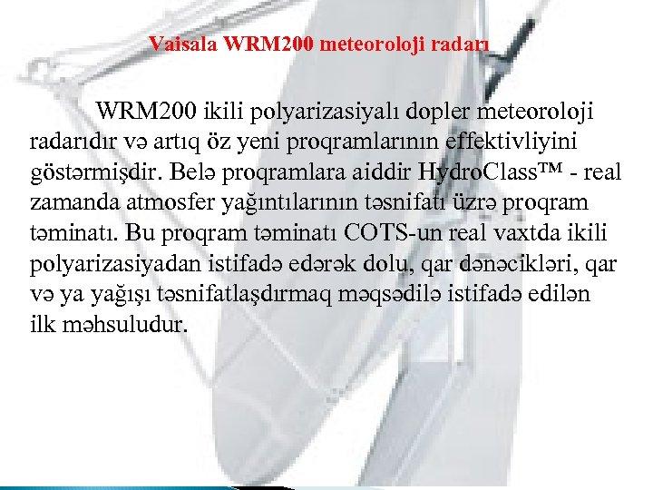 Vaisala WRM 200 meteoroloji radarı WRM 200 ikili polyarizasiyalı dopler meteoroloji radarıdır və artıq