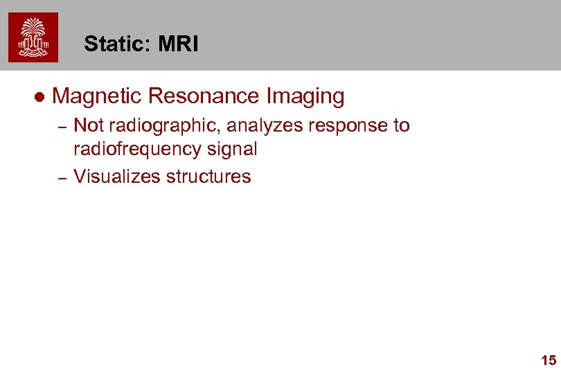 Static: MRI l Magnetic Resonance Imaging – – Not radiographic, analyzes response to radiofrequency