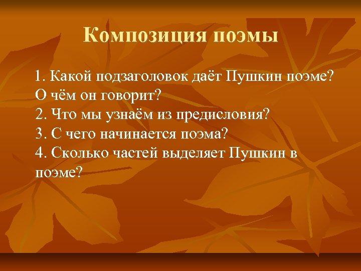 Композиция поэмы 1. Какой подзаголовок даёт Пушкин поэме? О чём он говорит? 2. Что