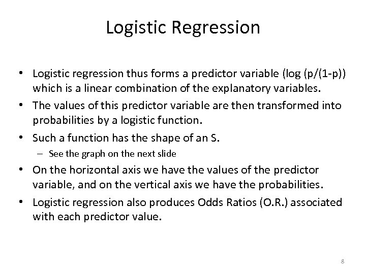 Logistic Regression • Logistic regression thus forms a predictor variable (log (p/(1 -p)) which