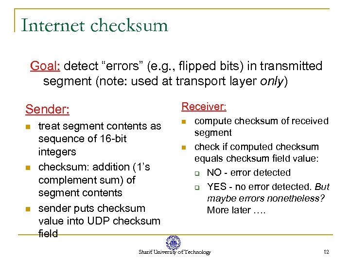 "Internet checksum Goal: detect ""errors"" (e. g. , flipped bits) in transmitted segment (note:"