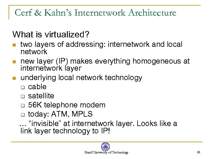 Cerf & Kahn's Internetwork Architecture What is virtualized? n n n two layers of