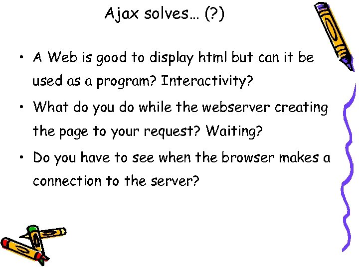 Ajax solves… (? ) • A Web is good to display html but can