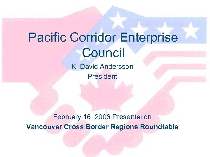 Pacific Corridor Enterprise Council K. David Andersson President February 16, 2006 Presentation Vancouver Cross