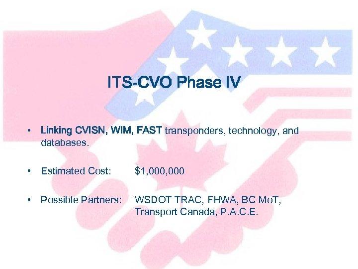 ITS-CVO Phase IV • Linking CVISN, WIM, FAST transponders, technology, and databases. • Estimated