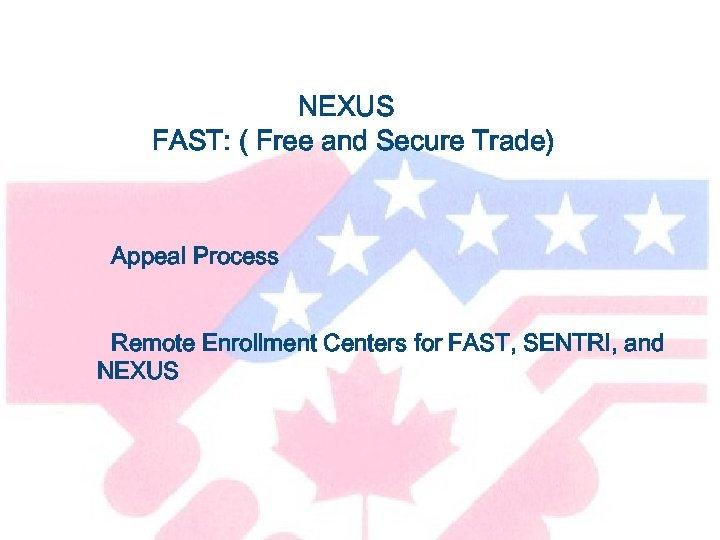 NEXUS FAST: ( Free and Secure Trade) Appeal Process Remote Enrollment Centers for FAST,