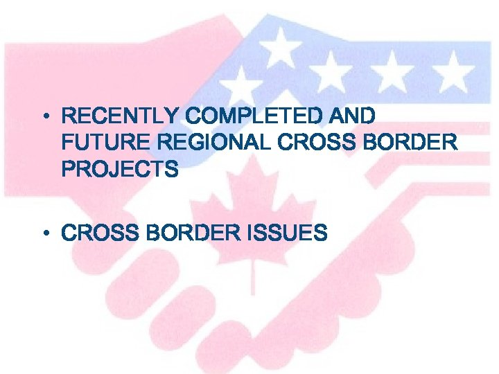 • RECENTLY COMPLETED AND FUTURE REGIONAL CROSS BORDER PROJECTS • CROSS BORDER ISSUES