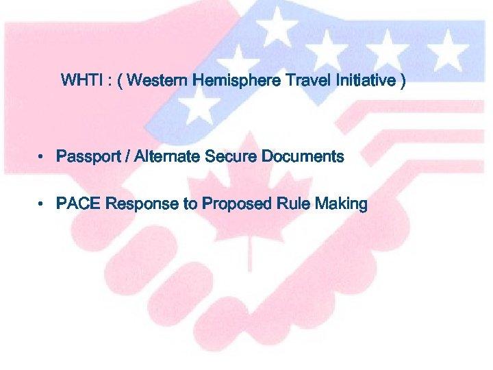 WHTI : ( Western Hemisphere Travel Initiative ) • Passport / Alternate Secure Documents