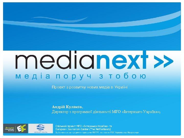 Проект з розвитку нових медіа в Україні Андрій Кулаков, Директор з програмної діяльності МГО