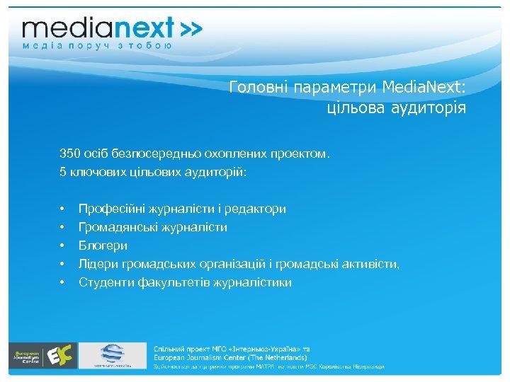 Головні параметри Media. Next: цільова аудиторія 350 осіб безпосередньо охоплених проектом. 5 ключових цільових