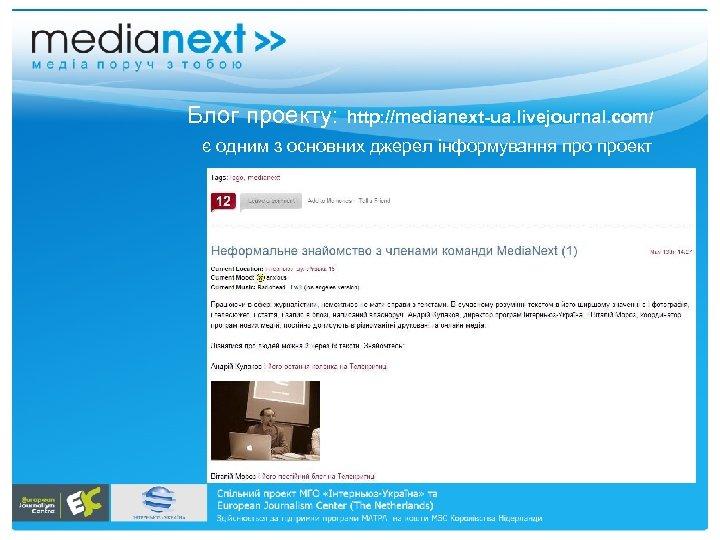 Блог проекту: http: //medianext-ua. livejournal. com/ є одним з основних джерел інформування проект