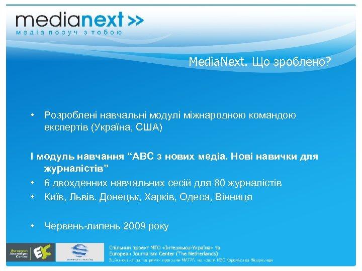 Media. Next. Що зроблено? • Розроблені навчальні модулі міжнародною командою експертів (Україна, СШA) І