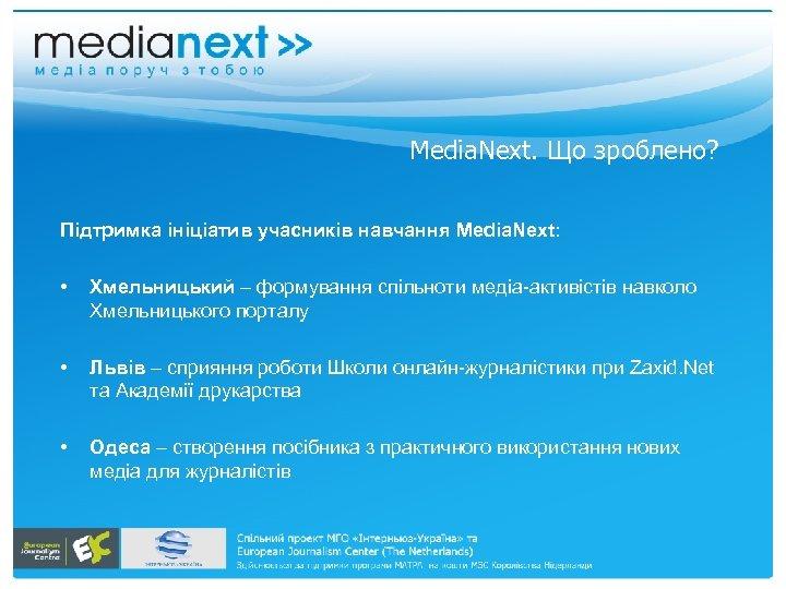 Media. Next. Що зроблено? Підтримка ініціатив учасників навчання Media. Next: • Хмельницький – формування