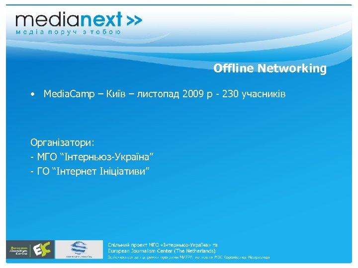 Offline Networking • Media. Camp – Київ – листопад 2009 р - 230 учасників