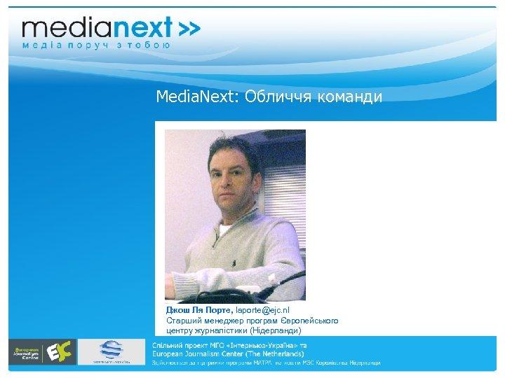 Меdia. Next: Обличчя команди Джош Ля Порте, laporte@ejc. nl Старший менеджер програм Європейського центру