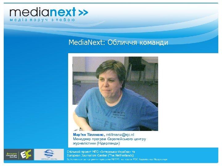 Меdia. Next: Обличчя команди Мар'ян Тіллманс, mtillmans@ejc. nl Менеджер програм Європейського центру журналістики (Нідерланди)