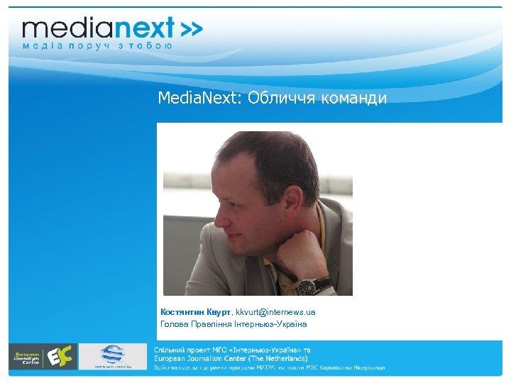 Меdia. Next: Обличчя команди Костянтин Квурт, kkvurt@internews. ua Голова Правління Інтерньюз-Україна