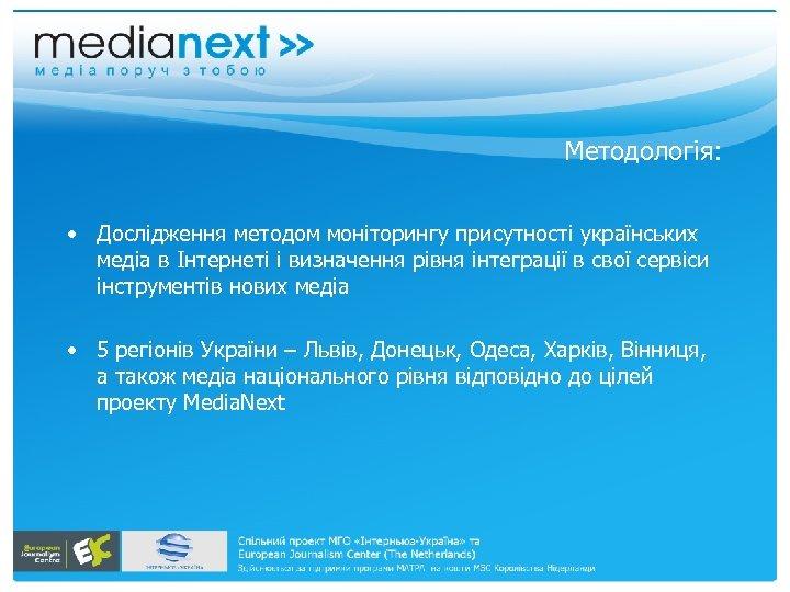 Методологія: • Дослідження методом моніторингу присутності українських медіа в Інтернеті і визначення рівня інтеграції