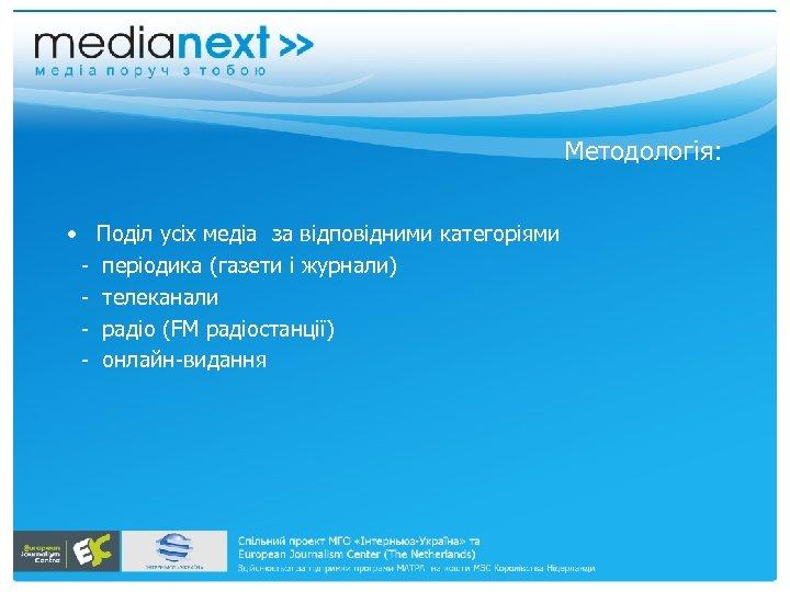 Методологія: • Поділ усіх медіа за відповідними категоріями - періодика (газети і журнали) -