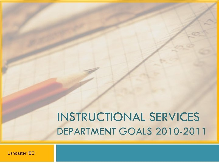 INSTRUCTIONAL SERVICES DEPARTMENT GOALS 2010 -2011 Lancaster ISD