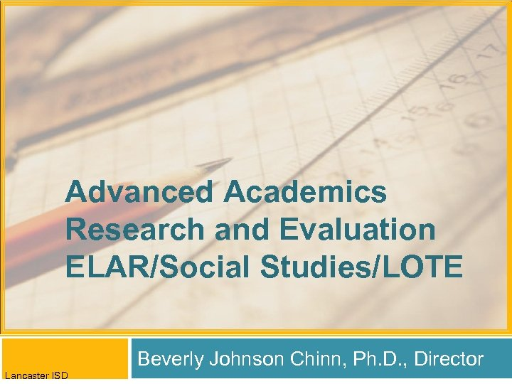 Advanced Academics Research and Evaluation ELAR/Social Studies/LOTE Beverly Johnson Chinn, Ph. D. , Director