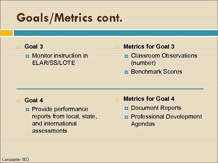 Goals/Metrics cont. Goal 3 Monitor instruction in ELAR/SS/LOTE Goal 4 Provide performance reports from