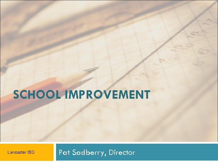 SCHOOL IMPROVEMENT Lancaster ISD Pat Sadberry, Director