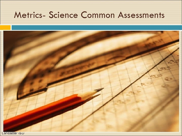 Metrics- Science Common Assessments Lancaster ISD