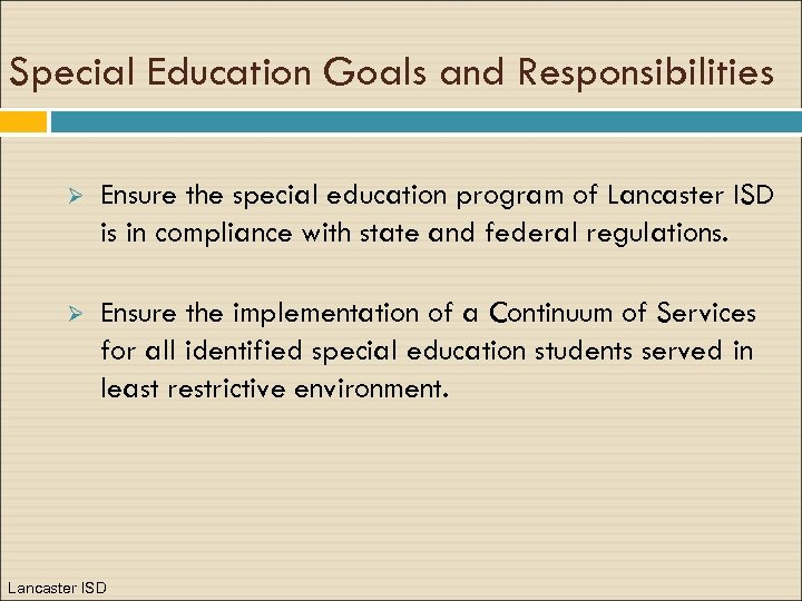Special Education Goals and Responsibilities Ø Ensure the special education program of Lancaster ISD