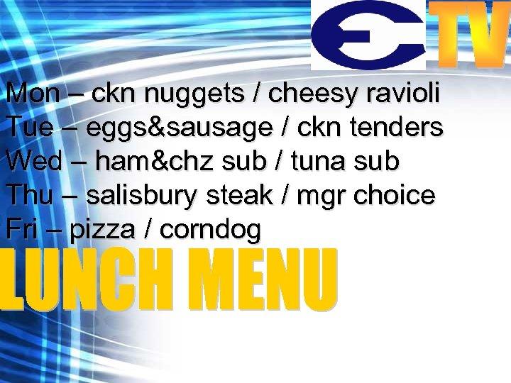 Mon – ckn nuggets / cheesy ravioli Tue – eggs&sausage / ckn tenders Wed