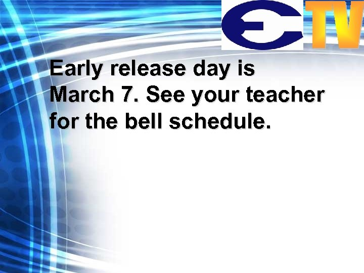 Early release day is March 7. See your teacher for the bell schedule.