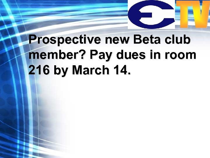 Prospective new Beta club member? Pay dues in room 216 by March 14.
