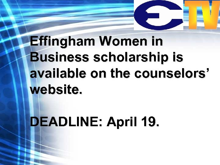 Effingham Women in Business scholarship is available on the counselors' website. DEADLINE: April 19.