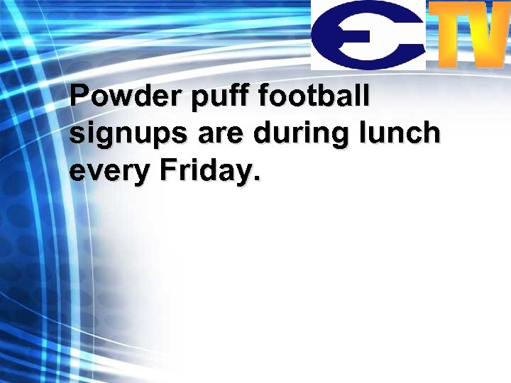 Powder puff football signups are during lunch every Friday.