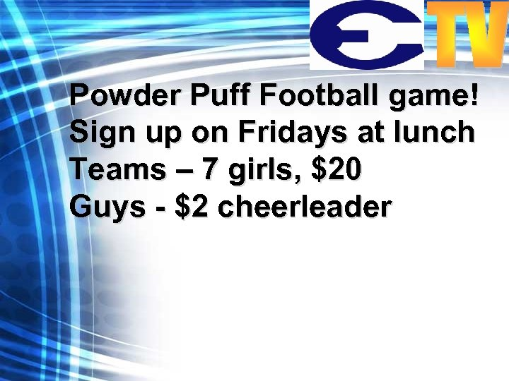 Powder Puff Football game! Sign up on Fridays at lunch Teams – 7 girls,
