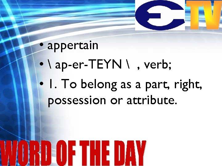 • appertain •  ap-er-TEYN  , verb; • 1. To belong as